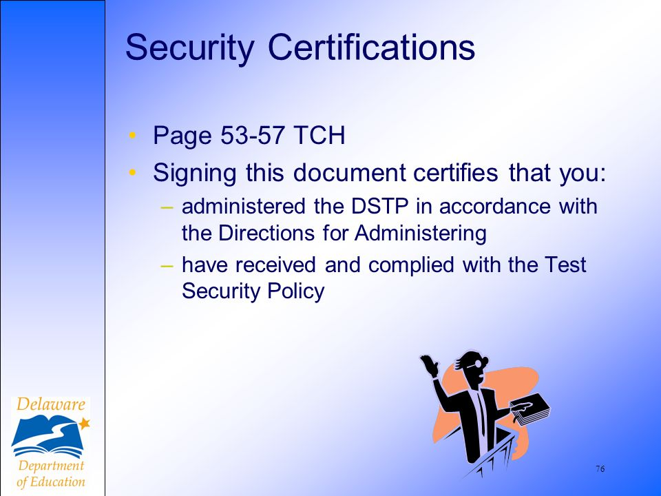 76 Security Certifications Page TCH Signing this document certifies that you: –administered the DSTP in accordance with the Directions for Administering –have received and complied with the Test Security Policy