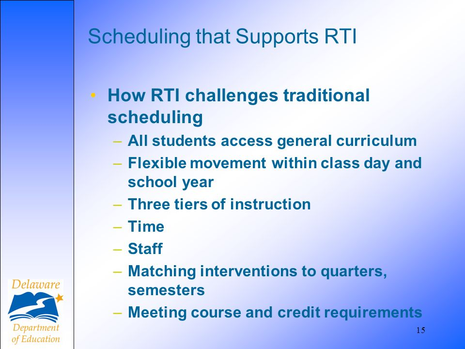 15 Scheduling that Supports RTI How RTI challenges traditional scheduling –All students access general curriculum –Flexible movement within class day and school year –Three tiers of instruction –Time –Staff –Matching interventions to quarters, semesters –Meeting course and credit requirements
