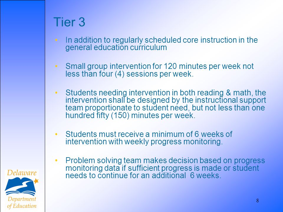 8 Tier 3 In addition to regularly scheduled core instruction in the general education curriculum Small group intervention for 120 minutes per week not less than four (4) sessions per week.