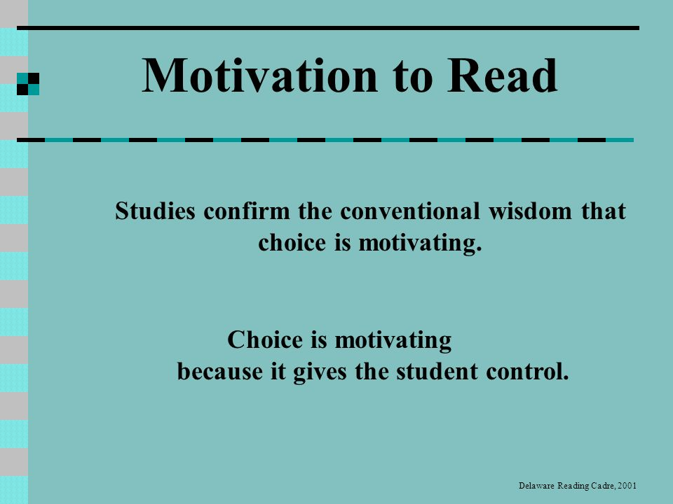 Teachers can promote motivation: Learning and Knowledge Goals Real-World Interactions Autonomy Support Interesting Texts for Instruction Use of Strategy Instruction Collaboration and Social Discourse Praise and Rewards Evaluations Coherence of Instructional Processes (McKenna, 1995) Motivation to Read Delaware Reading Cadre, 2001