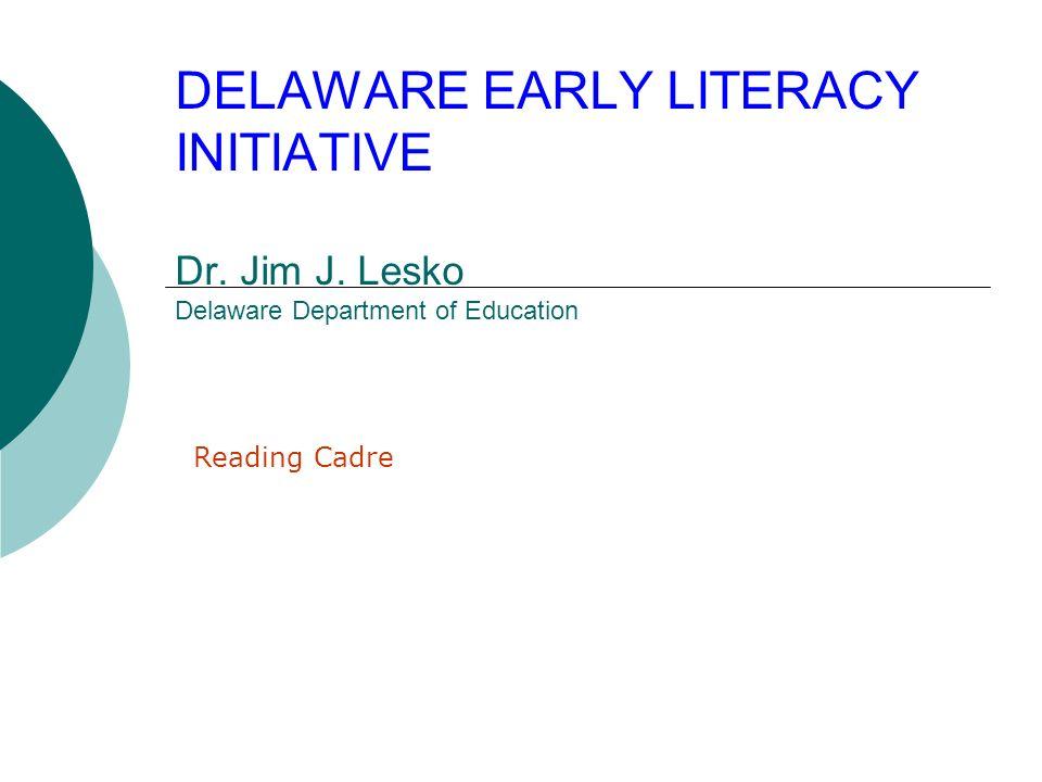 DELAWARE EARLY LITERACY INITIATIVE Dr. Jim J. Lesko Delaware Department of Education Reading Cadre