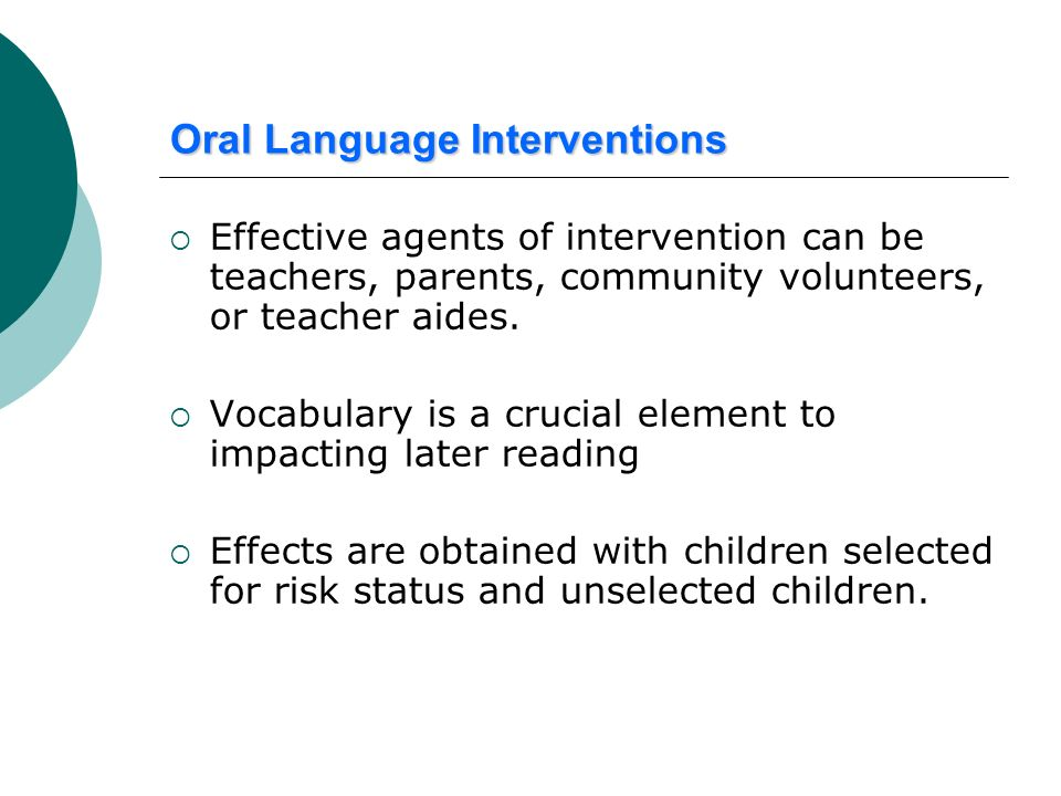 Oral Language Interventions Effective agents of intervention can be teachers, parents, community volunteers, or teacher aides. Vocabulary is a crucial
