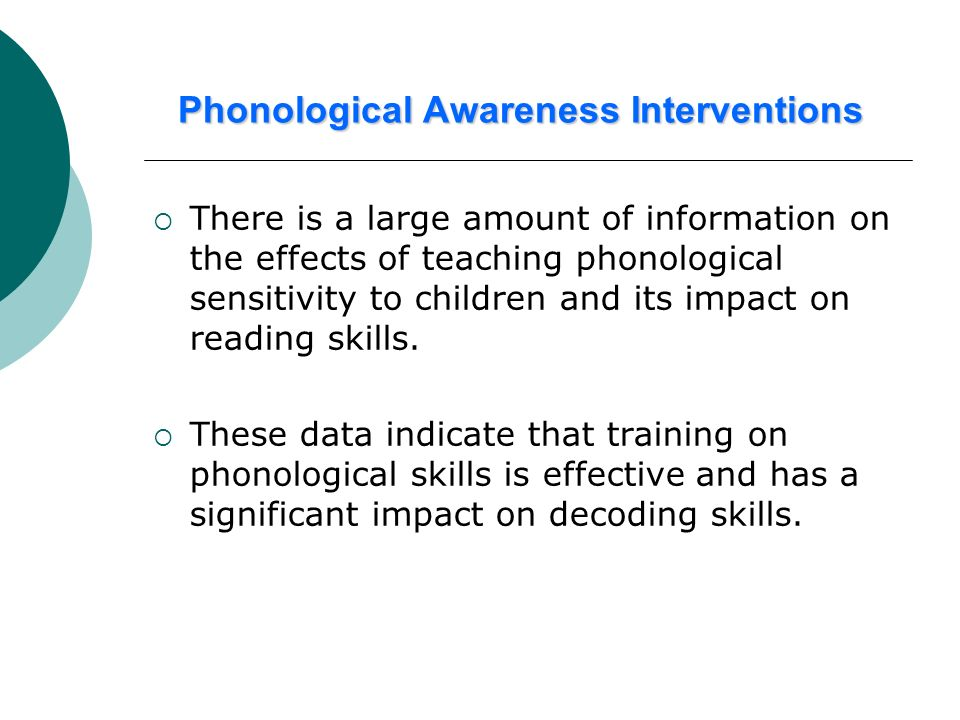 Phonological Awareness Interventions There is a large amount of information on the effects of teaching phonological sensitivity to children and its im