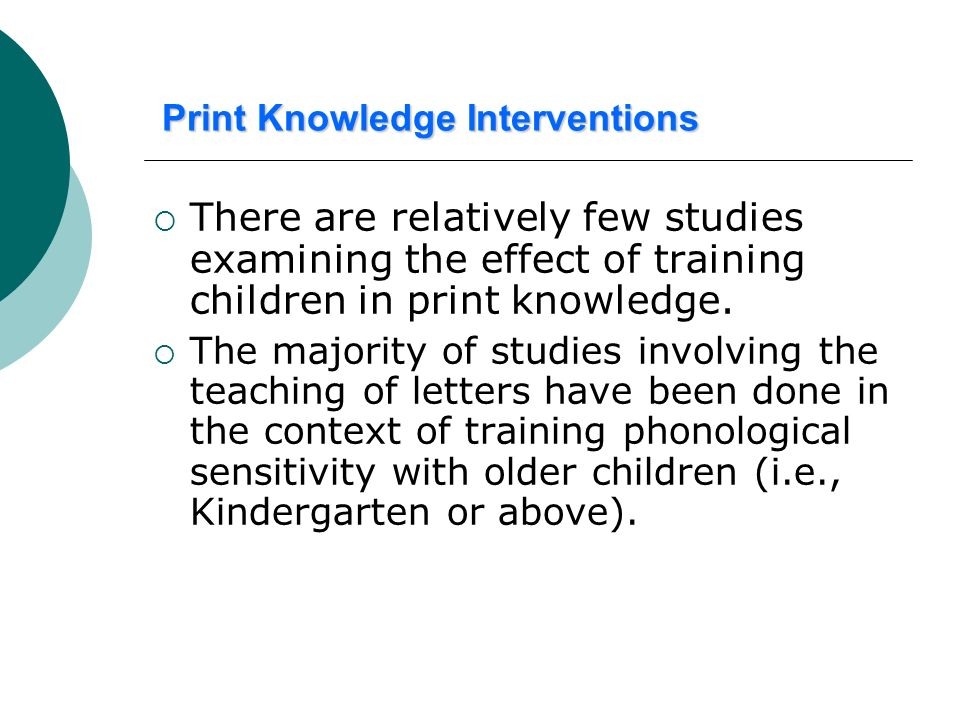 Print Knowledge Interventions There are relatively few studies examining the effect of training children in print knowledge. The majority of studies i