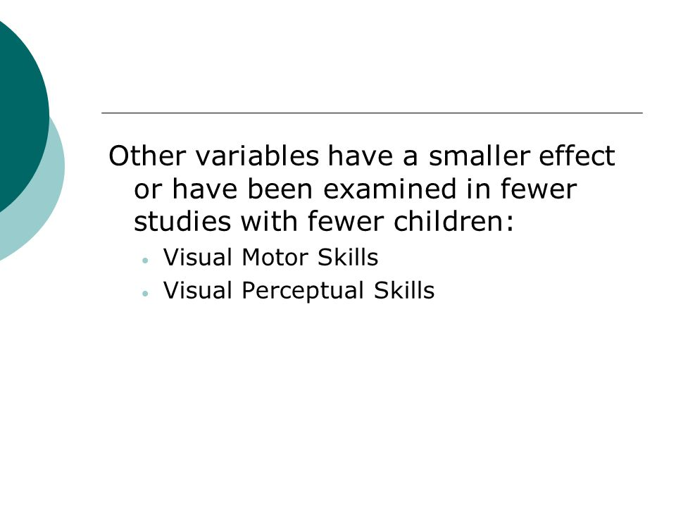 Other variables have a smaller effect or have been examined in fewer studies with fewer children: Visual Motor Skills Visual Perceptual Skills