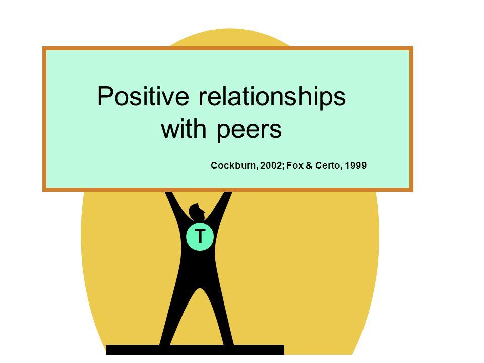 T Positive relationships with peers Cockburn, 2002; Fox & Certo, 1999
