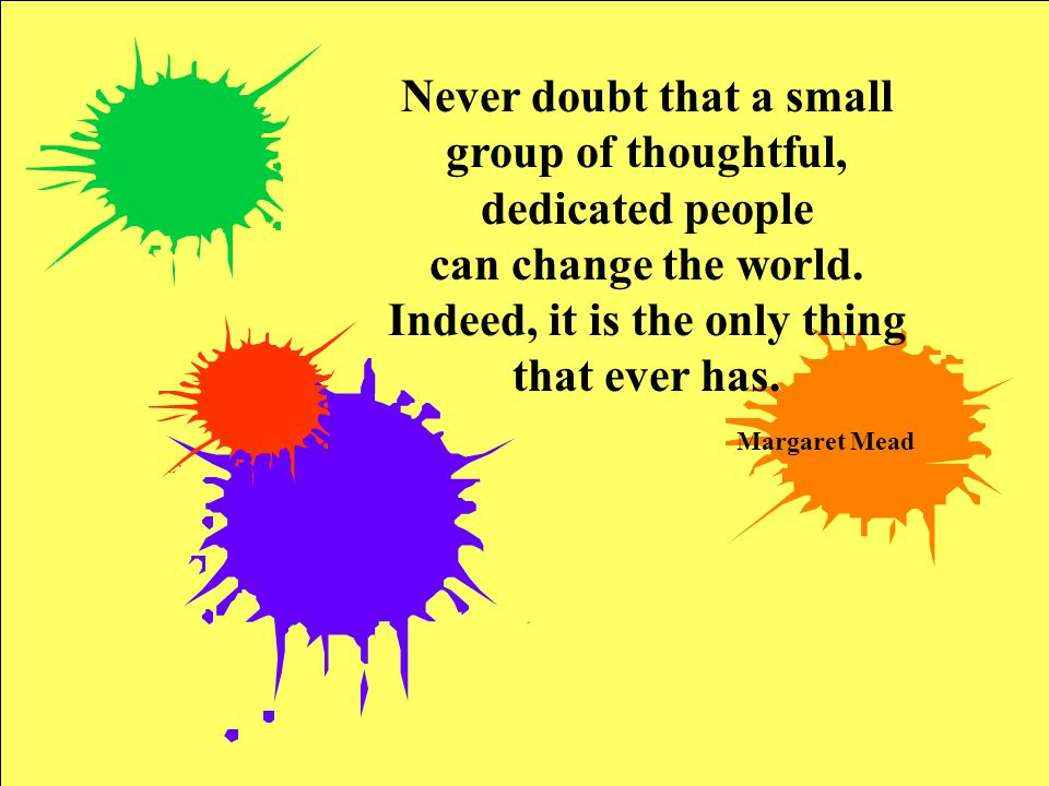 Never doubt that a small group of thoughtful, dedicated people can change the world. Indeed, it is the only thing that ever has. Margaret Mead