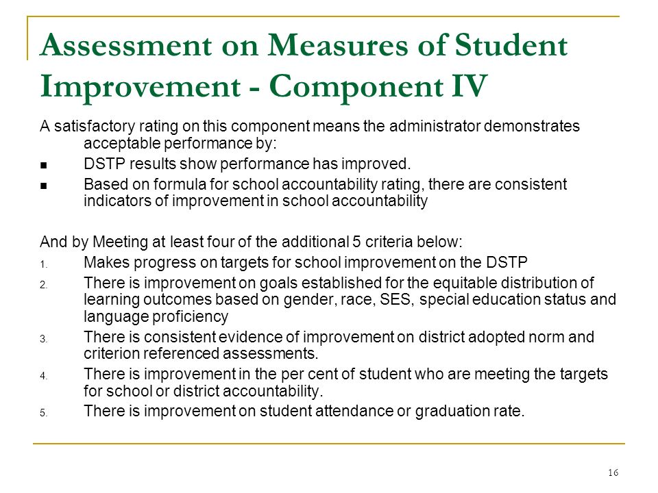 16 Assessment on Measures of Student Improvement - Component IV A satisfactory rating on this component means the administrator demonstrates acceptabl