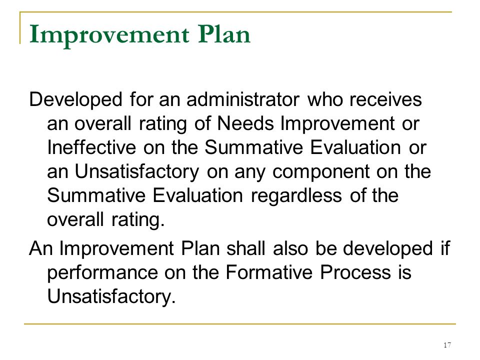 17 Improvement Plan Developed for an administrator who receives an overall rating of Needs Improvement or Ineffective on the Summative Evaluation or a