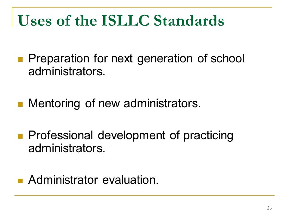 26 Uses of the ISLLC Standards Preparation for next generation of school administrators. Mentoring of new administrators. Professional development of