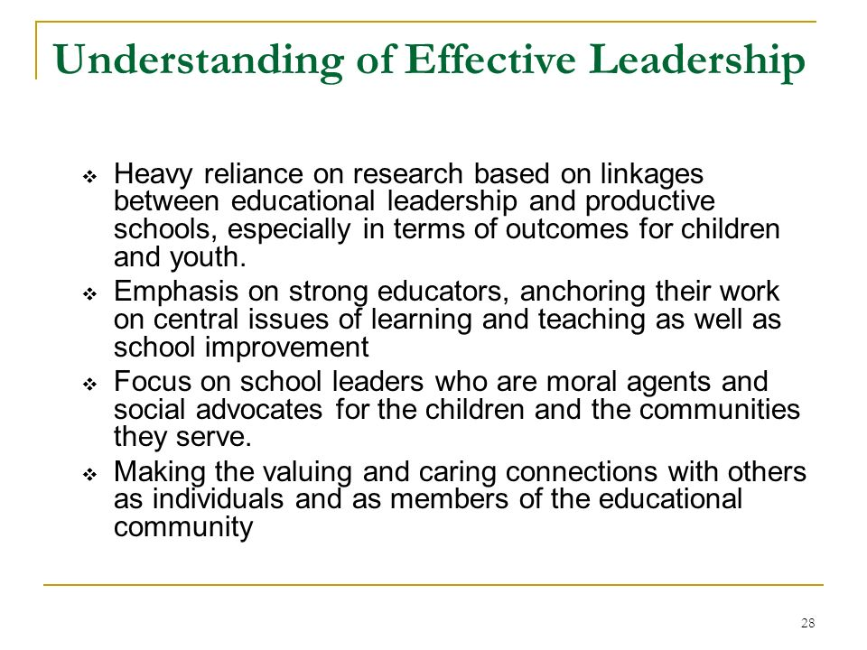 28 Understanding of Effective Leadership Heavy reliance on research based on linkages between educational leadership and productive schools, especiall