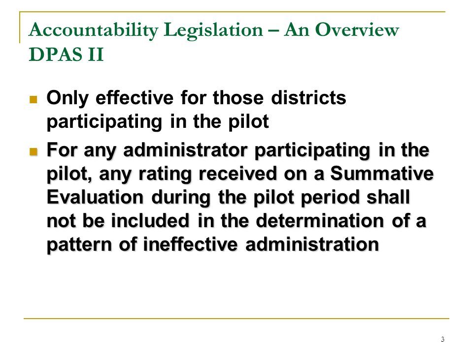 3 Accountability Legislation – An Overview DPAS II Only effective for those districts participating in the pilot For any administrator participating i