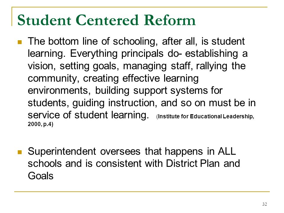 32 Student Centered Reform The bottom line of schooling, after all, is student learning. Everything principals do- establishing a vision, setting goal