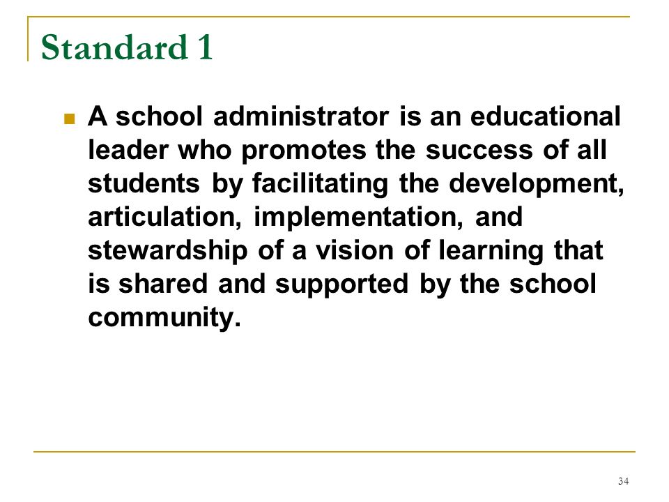 34 Standard 1 A school administrator is an educational leader who promotes the success of all students by facilitating the development, articulation,