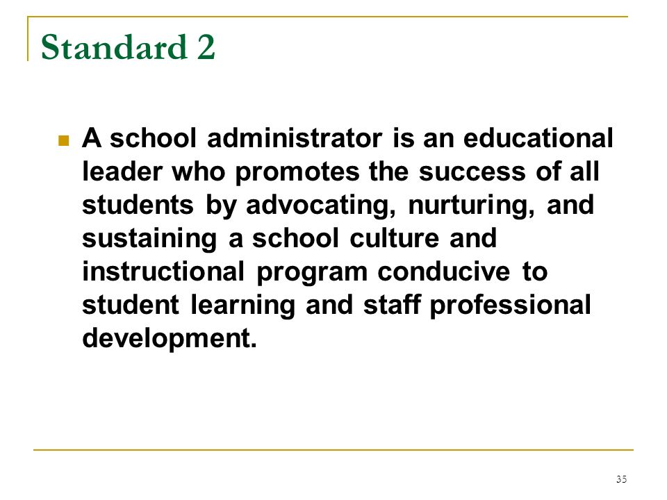 35 Standard 2 A school administrator is an educational leader who promotes the success of all students by advocating, nurturing, and sustaining a scho