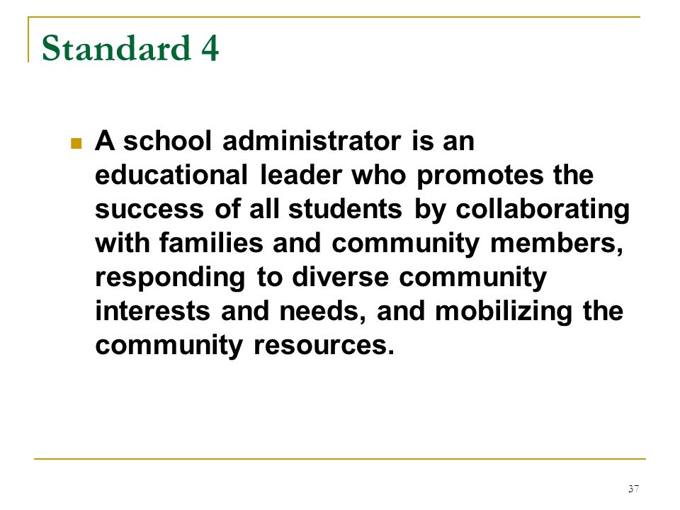 37 Standard 4 A school administrator is an educational leader who promotes the success of all students by collaborating with families and community me