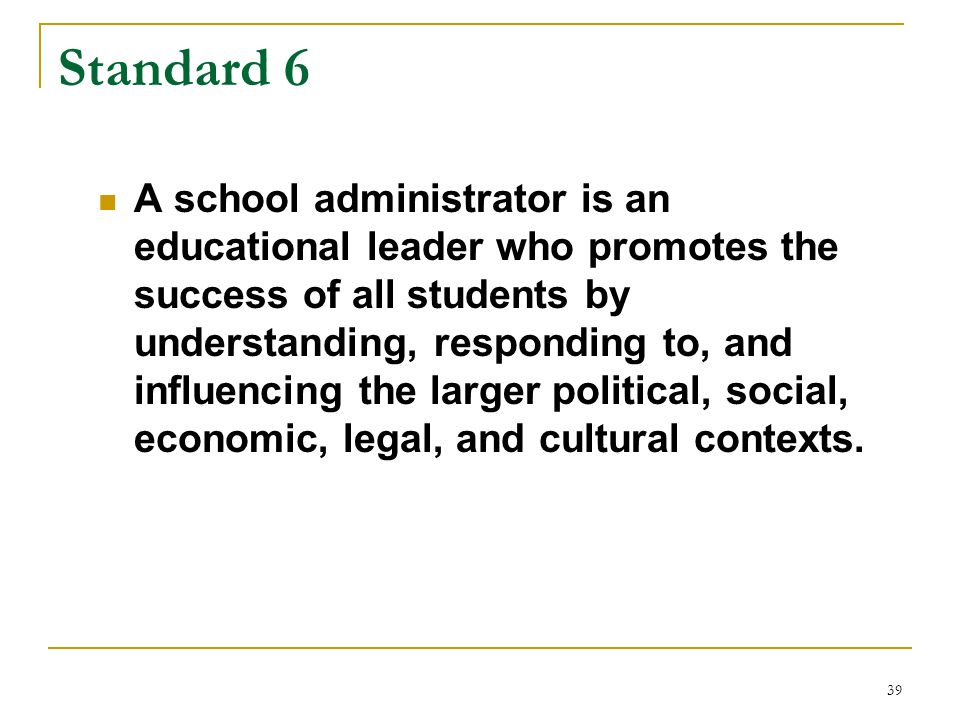 39 Standard 6 A school administrator is an educational leader who promotes the success of all students by understanding, responding to, and influencin