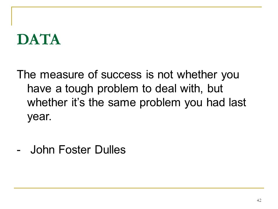 42 DATA The measure of success is not whether you have a tough problem to deal with, but whether its the same problem you had last year. - John Foster