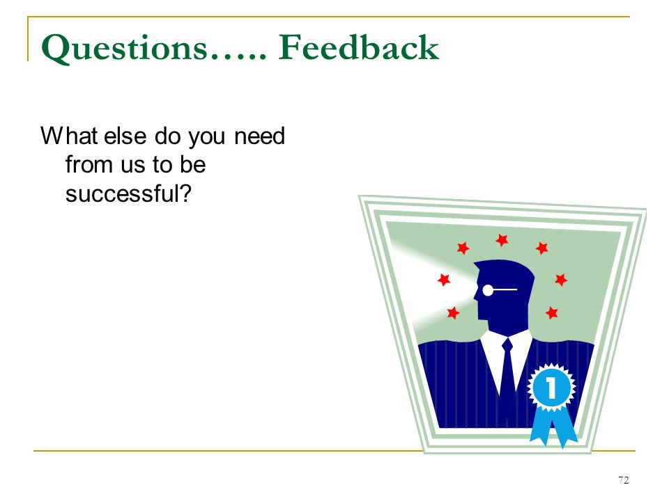 72 Questions….. Feedback What else do you need from us to be successful?