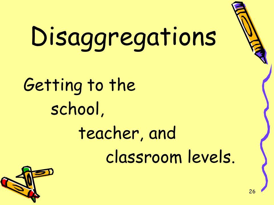 26 Disaggregations Getting to the school, teacher, and classroom levels.