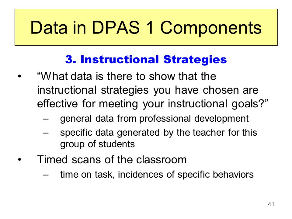 41 Data in DPAS 1 Components 3. Instructional Strategies What data is there to show that the instructional strategies you have chosen are effective fo
