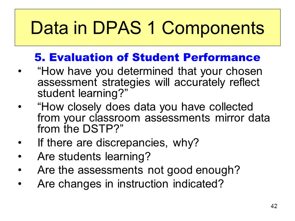 42 Data in DPAS 1 Components 5. Evaluation of Student Performance How have you determined that your chosen assessment strategies will accurately refle