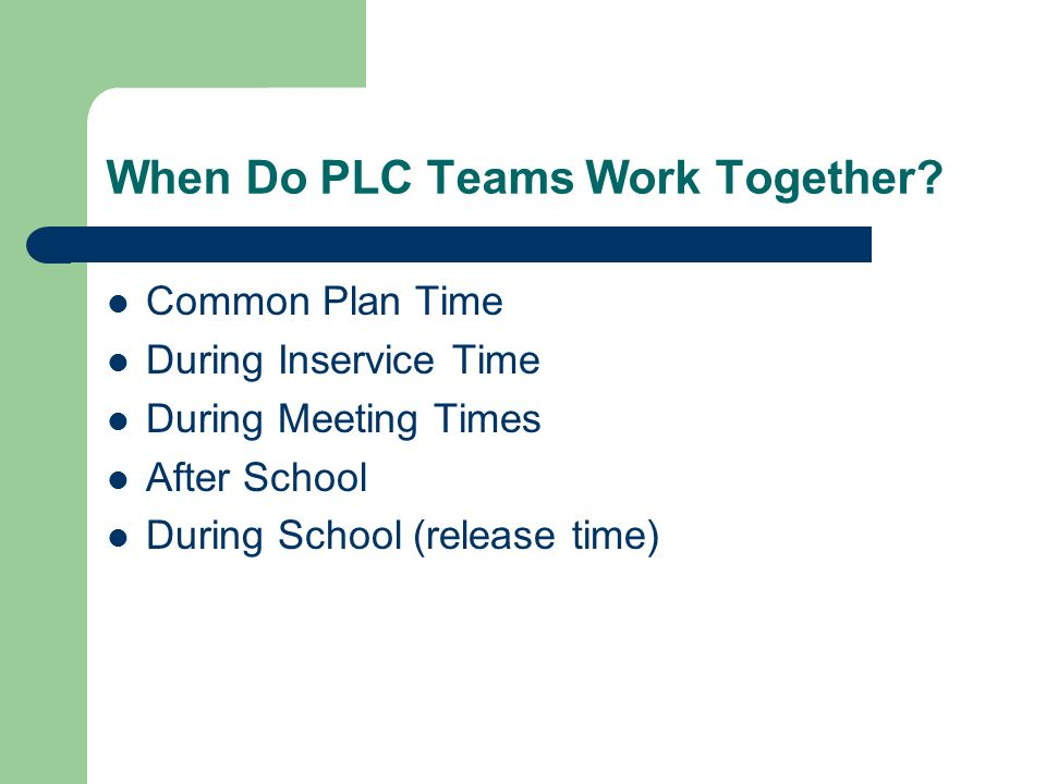 When Do PLC Teams Work Together? Common Plan Time During Inservice Time During Meeting Times After School During School (release time)