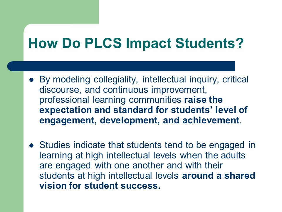 How Do PLCS Impact Students? By modeling collegiality, intellectual inquiry, critical discourse, and continuous improvement, professional learning com