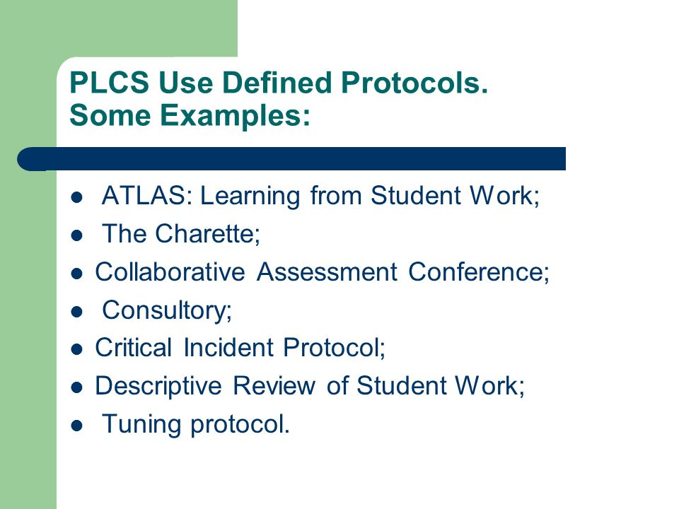 PLCS Use Defined Protocols. Some Examples: ATLAS: Learning from Student Work; The Charette; Collaborative Assessment Conference; Consultory; Critical