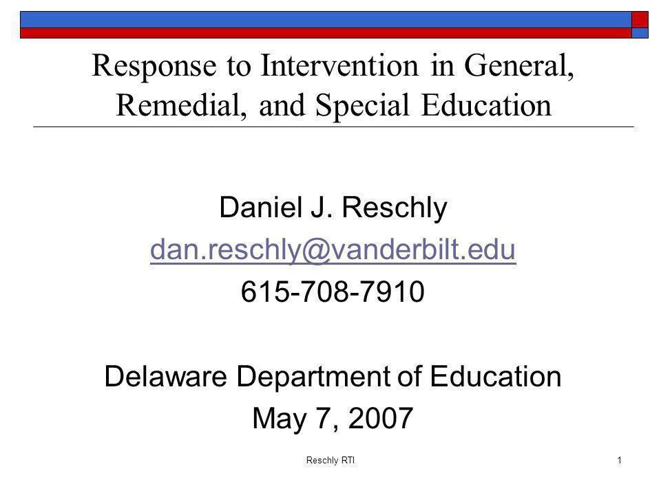 Reschly RTI1 Response to Intervention in General, Remedial, and Special Education Daniel J. Reschly dan.reschly@vanderbilt.edu 615-708-7910 Delaware D