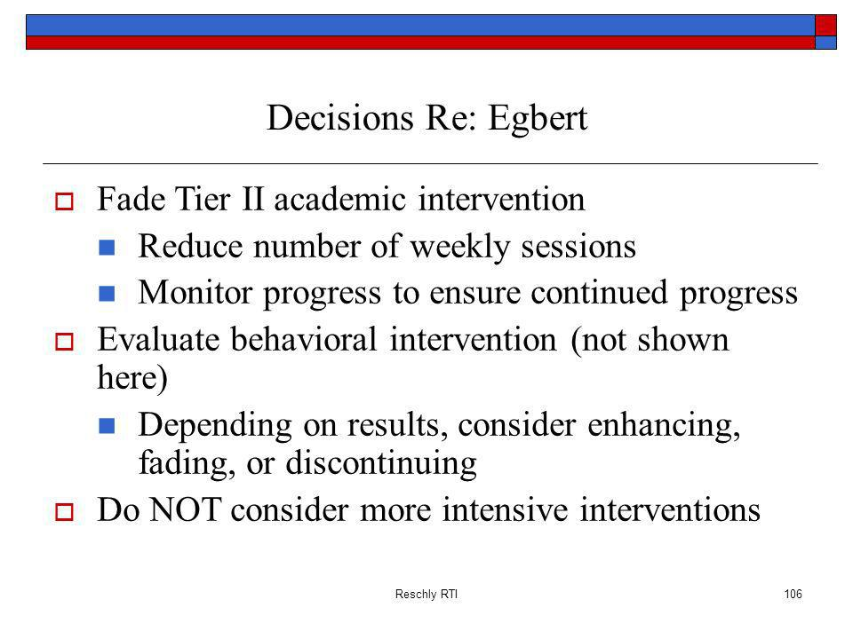 Reschly RTI106 Decisions Re: Egbert Fade Tier II academic intervention Reduce number of weekly sessions Monitor progress to ensure continued progress Evaluate behavioral intervention (not shown here) Depending on results, consider enhancing, fading, or discontinuing Do NOT consider more intensive interventions