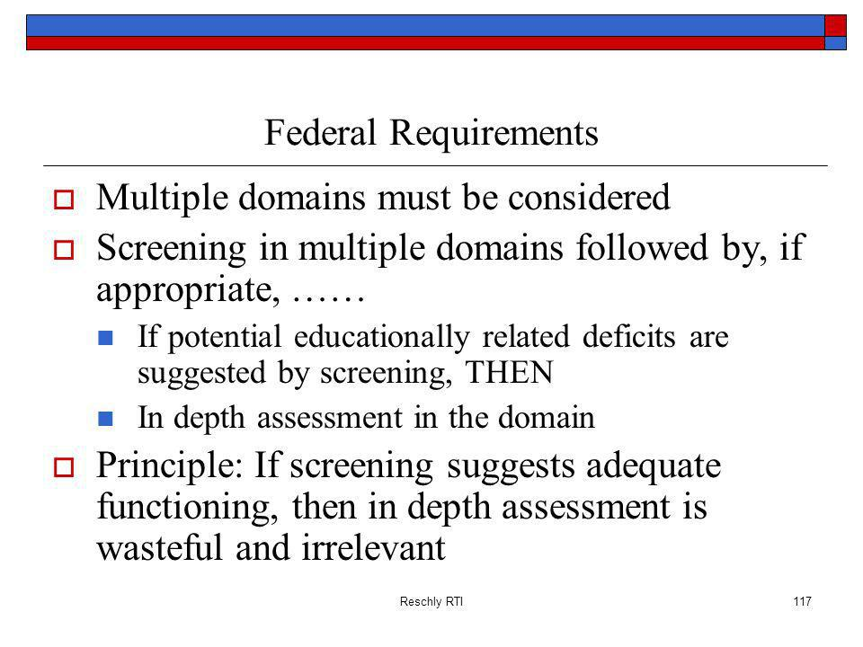Reschly RTI117 Federal Requirements Multiple domains must be considered Screening in multiple domains followed by, if appropriate, …… If potential educationally related deficits are suggested by screening, THEN In depth assessment in the domain Principle: If screening suggests adequate functioning, then in depth assessment is wasteful and irrelevant