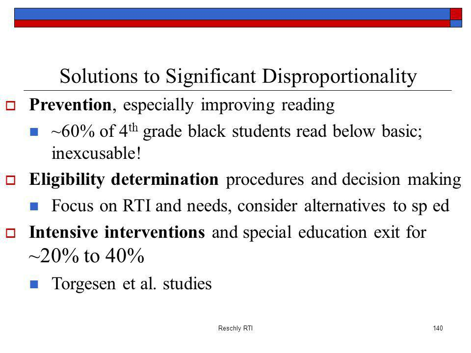 Reschly RTI140 Solutions to Significant Disproportionality Prevention, especially improving reading ~60% of 4 th grade black students read below basic; inexcusable.