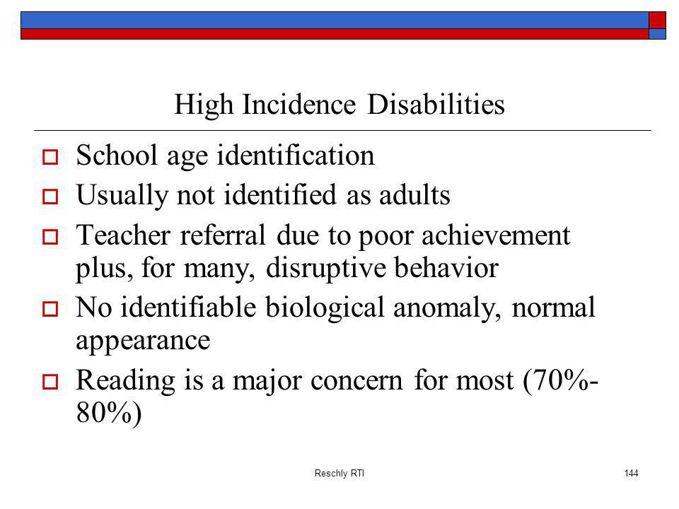 Reschly RTI144 High Incidence Disabilities School age identification Usually not identified as adults Teacher referral due to poor achievement plus, for many, disruptive behavior No identifiable biological anomaly, normal appearance Reading is a major concern for most (70%- 80%)