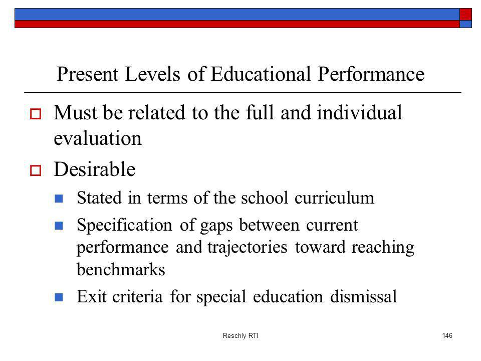 Reschly RTI146 Present Levels of Educational Performance Must be related to the full and individual evaluation Desirable Stated in terms of the school curriculum Specification of gaps between current performance and trajectories toward reaching benchmarks Exit criteria for special education dismissal