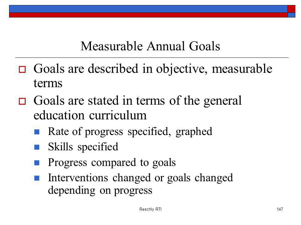 Reschly RTI147 Measurable Annual Goals Goals are described in objective, measurable terms Goals are stated in terms of the general education curriculum Rate of progress specified, graphed Skills specified Progress compared to goals Interventions changed or goals changed depending on progress