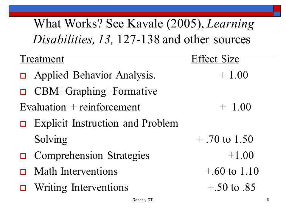 Reschly RTI18 What Works? See Kavale (2005), Learning Disabilities, 13, 127-138 and other sources TreatmentEffect Size Applied Behavior Analysis.+ 1.0