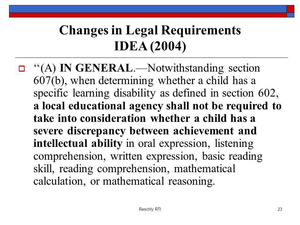 Reschly RTI23 Changes in Legal Requirements IDEA (2004) (A) IN GENERAL.Notwithstanding section 607(b), when determining whether a child has a specific learning disability as defined in section 602, a local educational agency shall not be required to take into consideration whether a child has a severe discrepancy between achievement and intellectual ability in oral expression, listening comprehension, written expression, basic reading skill, reading comprehension, mathematical calculation, or mathematical reasoning.