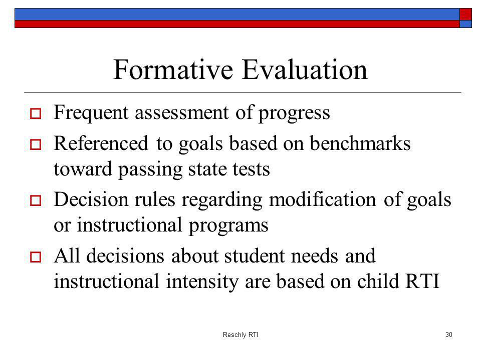 Reschly RTI30 Formative Evaluation Frequent assessment of progress Referenced to goals based on benchmarks toward passing state tests Decision rules regarding modification of goals or instructional programs All decisions about student needs and instructional intensity are based on child RTI
