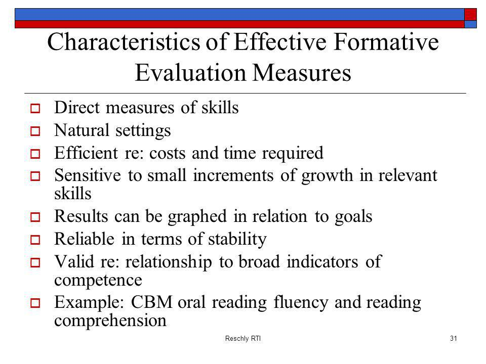Reschly RTI31 Characteristics of Effective Formative Evaluation Measures Direct measures of skills Natural settings Efficient re: costs and time required Sensitive to small increments of growth in relevant skills Results can be graphed in relation to goals Reliable in terms of stability Valid re: relationship to broad indicators of competence Example: CBM oral reading fluency and reading comprehension