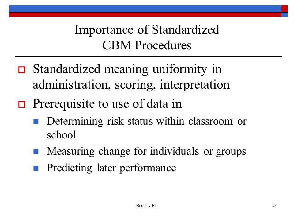 Reschly RTI52 Importance of Standardized CBM Procedures Standardized meaning uniformity in administration, scoring, interpretation Prerequisite to use of data in Determining risk status within classroom or school Measuring change for individuals or groups Predicting later performance