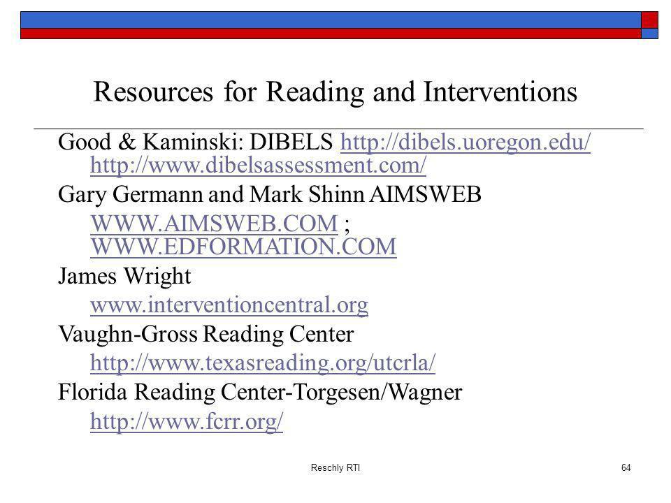 Reschly RTI64 Resources for Reading and Interventions Good & Kaminski: DIBELS http://dibels.uoregon.edu/ http://www.dibelsassessment.com/http://dibels