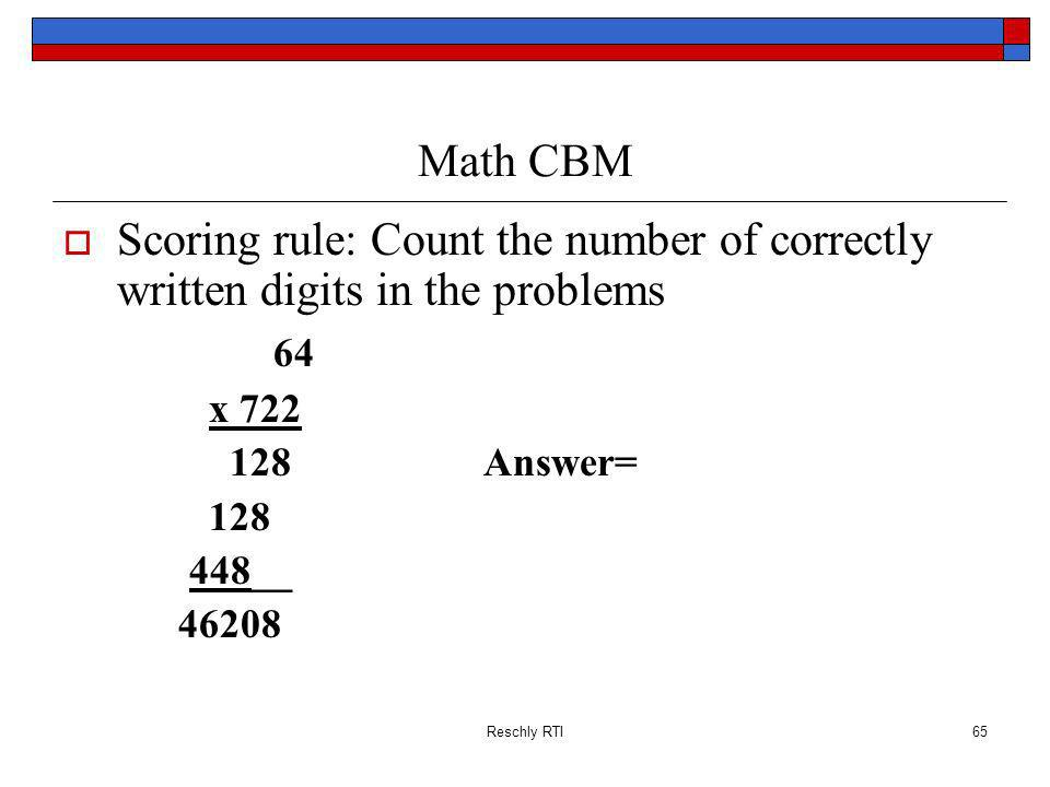 Reschly RTI65 Math CBM Scoring rule: Count the number of correctly written digits in the problems 64 x 722 128Answer= 128 448__ 46208
