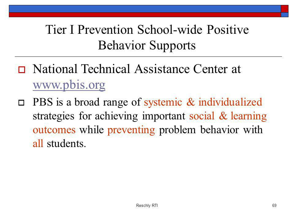 Reschly RTI69 Tier I Prevention School-wide Positive Behavior Supports National Technical Assistance Center at www.pbis.org www.pbis.org PBS is a broad range of systemic & individualized strategies for achieving important social & learning outcomes while preventing problem behavior with all students.