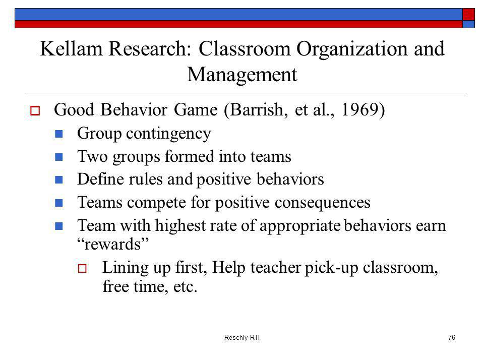 Reschly RTI76 Kellam Research: Classroom Organization and Management Good Behavior Game (Barrish, et al., 1969) Group contingency Two groups formed in