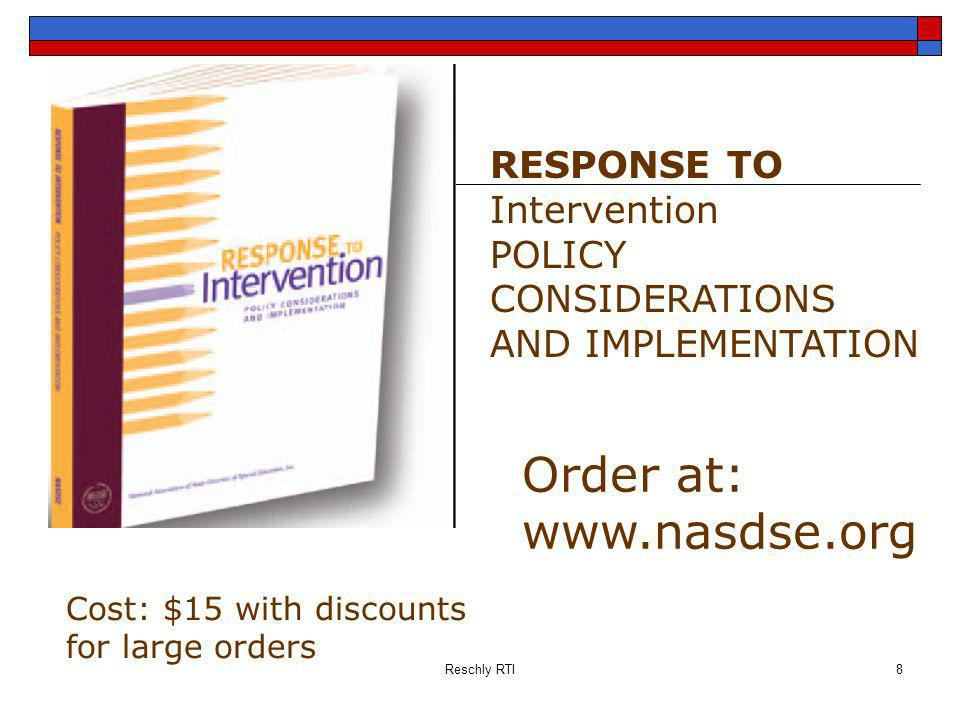 Reschly RTI8 RESPONSE TO Intervention POLICY CONSIDERATIONS AND IMPLEMENTATION Order at: www.nasdse.org Cost: $15 with discounts for large orders