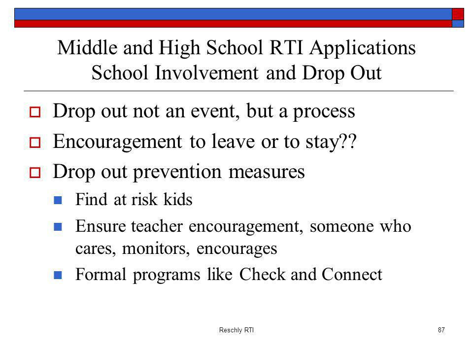 Reschly RTI87 Middle and High School RTI Applications School Involvement and Drop Out Drop out not an event, but a process Encouragement to leave or to stay?.