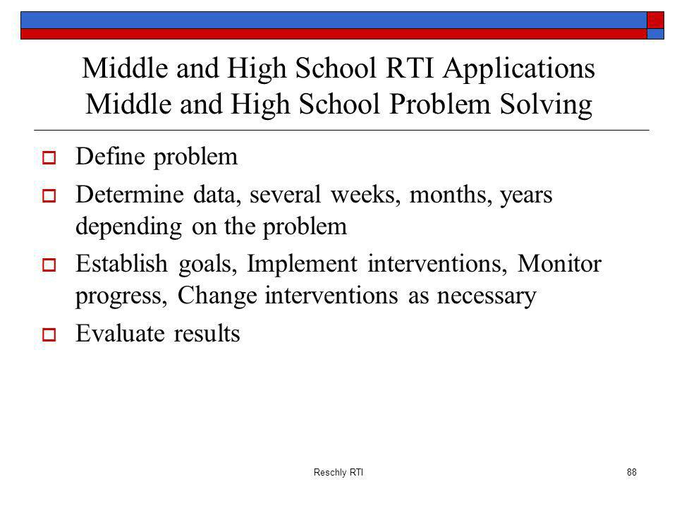 Reschly RTI88 Middle and High School RTI Applications Middle and High School Problem Solving Define problem Determine data, several weeks, months, years depending on the problem Establish goals, Implement interventions, Monitor progress, Change interventions as necessary Evaluate results