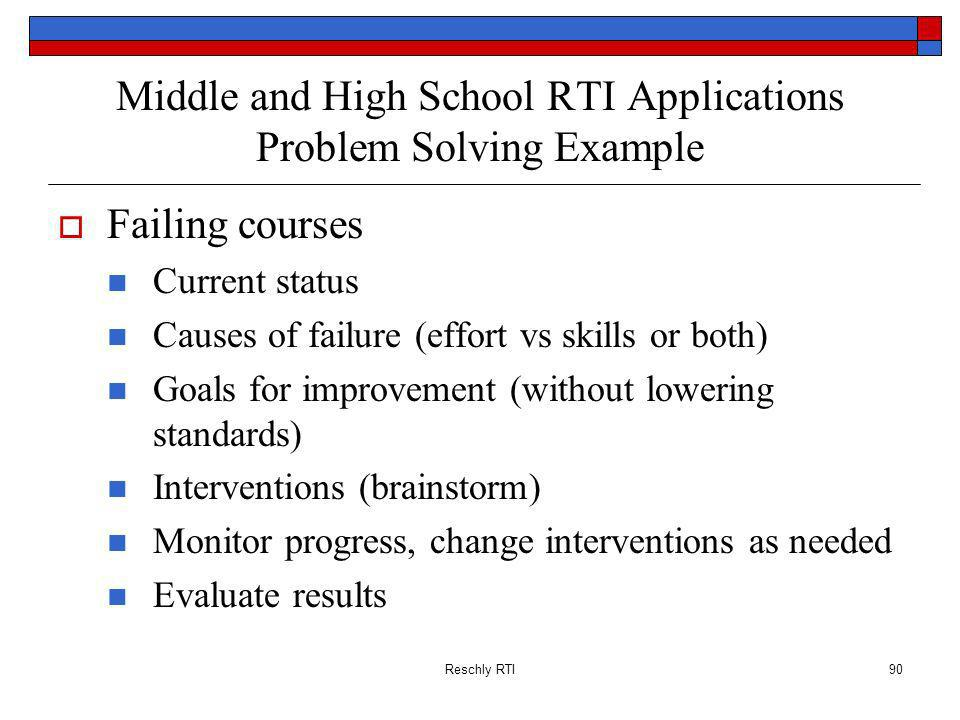 Reschly RTI90 Middle and High School RTI Applications Problem Solving Example Failing courses Current status Causes of failure (effort vs skills or both) Goals for improvement (without lowering standards) Interventions (brainstorm) Monitor progress, change interventions as needed Evaluate results