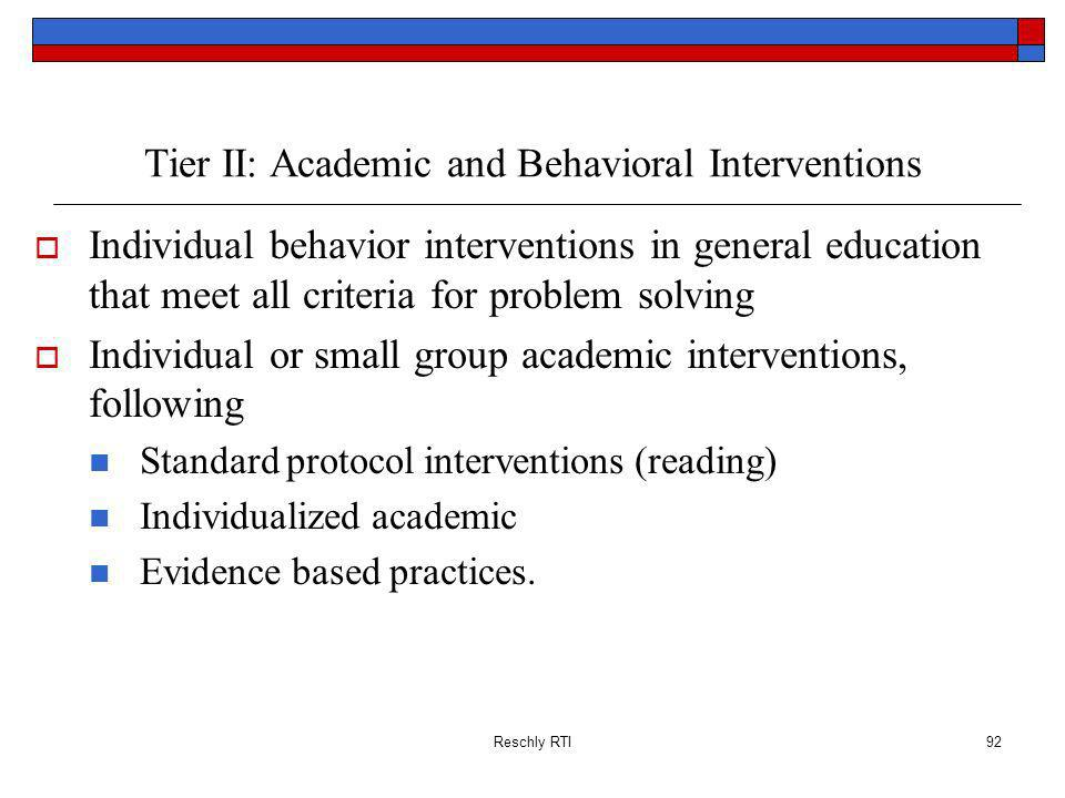 Reschly RTI92 Tier II: Academic and Behavioral Interventions Individual behavior interventions in general education that meet all criteria for problem solving Individual or small group academic interventions, following Standard protocol interventions (reading) Individualized academic Evidence based practices.